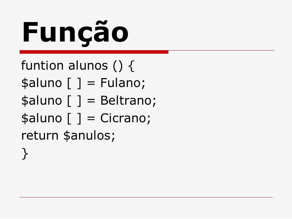 Função funtion alunos () { $aluno [ ] = Fulano; $aluno [ ] = Beltrano;